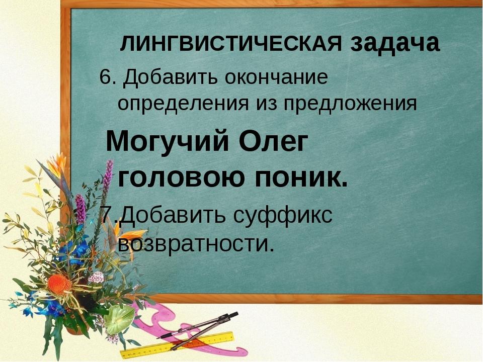 6. Добавить окончание определения из предложения Могучий Олег головою поник....