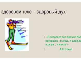 В здоровом теле – здоровый дух «В человеке все должно быть прекрасно : и лицо