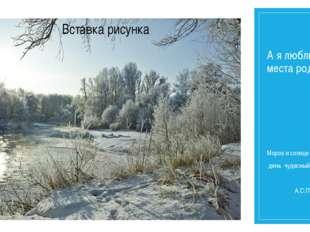 А я люблю свои места родные… Мороз и солнце день чудесный… А.С.Пушкин