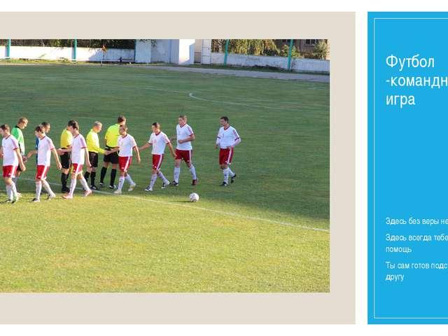 Футбол -командная игра Здесь без веры нельзя Здесь всегда тебе придут на помо...
