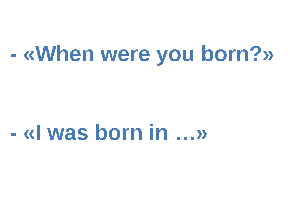- «When were you born?» - «I was born in …»