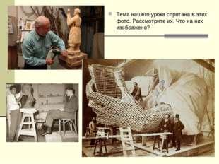 Тема нашего урока спрятана в этих фото. Рассмотрите их. Что на них изображено?