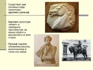 Существует два основных вида скульптуры: круглая и рельеф. Круглая скульптура