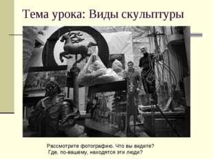 Тема урока: Виды скульптуры Рассмотрите фотографию. Что вы видите? Где, по-ва