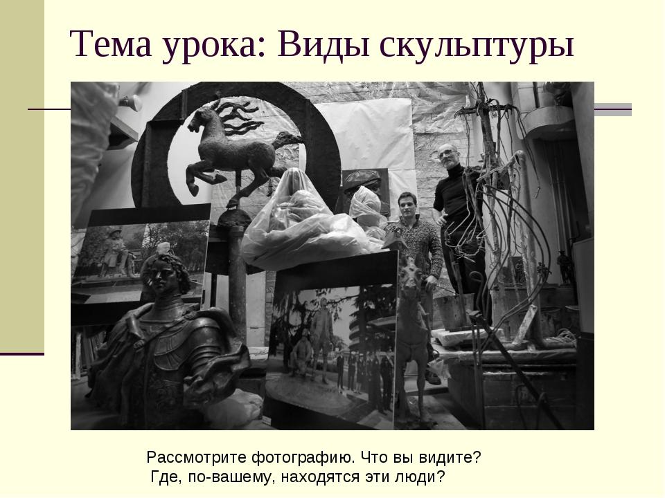 Тема урока: Виды скульптуры Рассмотрите фотографию. Что вы видите? Где, по-ва...