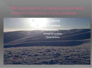 """""""Мы проезжаем по степям моей родной земли Западного Казахстана, я здесь родил"""