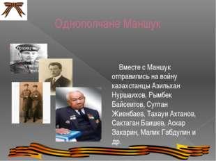 Однополчане Маншук Вместе с Маншук отправились на войну казахстанцы Азильхан