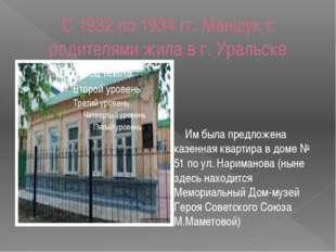 С 1932 по 1934 гг. Маншук с родителями жила в г. Уральске Им была предложена
