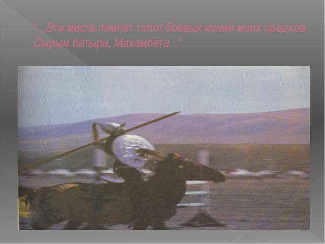 """""""...Эти места помнят топот боевых коней моих предков Сырым батыра, Махамбета...."""