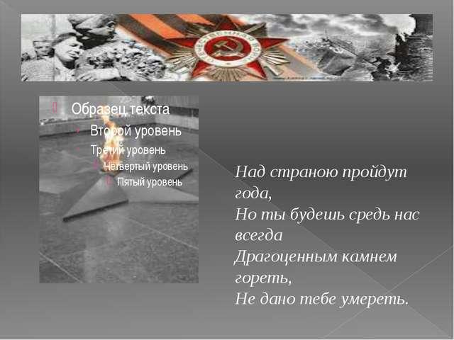 Над страною пройдут года, Но ты будешь средь нас всегда Драгоценным камнем г...