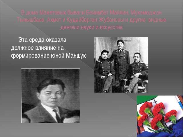 В доме Маметовых бывали Бейимбет Майлин, Мухамеджан Тынышбаев, Ахмет и Кудайб...