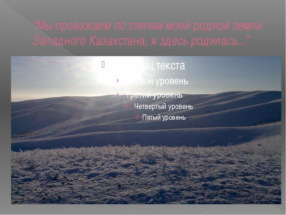 """""""Мы проезжаем по степям моей родной земли Западного Казахстана, я здесь родил..."""