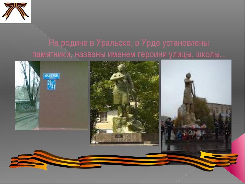 На родине в Уральске, в Урде установлены памятники, названы именем героини ул...