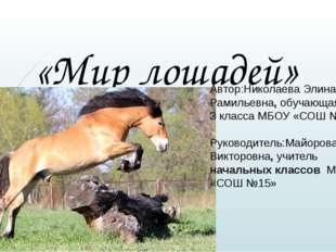 «Мир лошадей» Автор:Николаева Элина Рамильевна, обучающаяся 3 класса МБОУ «СО