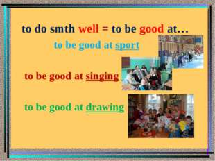 to do smth well = to be good at… to be good at sport to be good at singing t