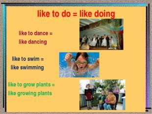 like to do = like doing like to dance = like dancing like to swim = like swim