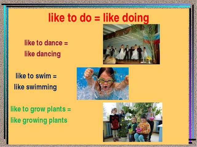 like to do = like doing like to dance = like dancing like to swim = like swim...