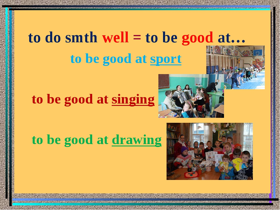 to do smth well = to be good at… to be good at sport to be good at singing t...