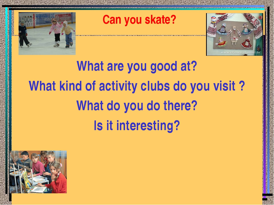 Can you skate? What are you good at? What kind of activity clubs do you visit...