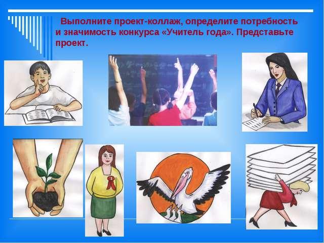 Выполните проект-коллаж, определите потребность и значимость конкурса «Учите...