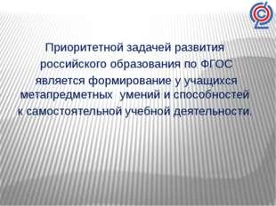 Приоритетной задачей развития российского образования по ФГОС является формир
