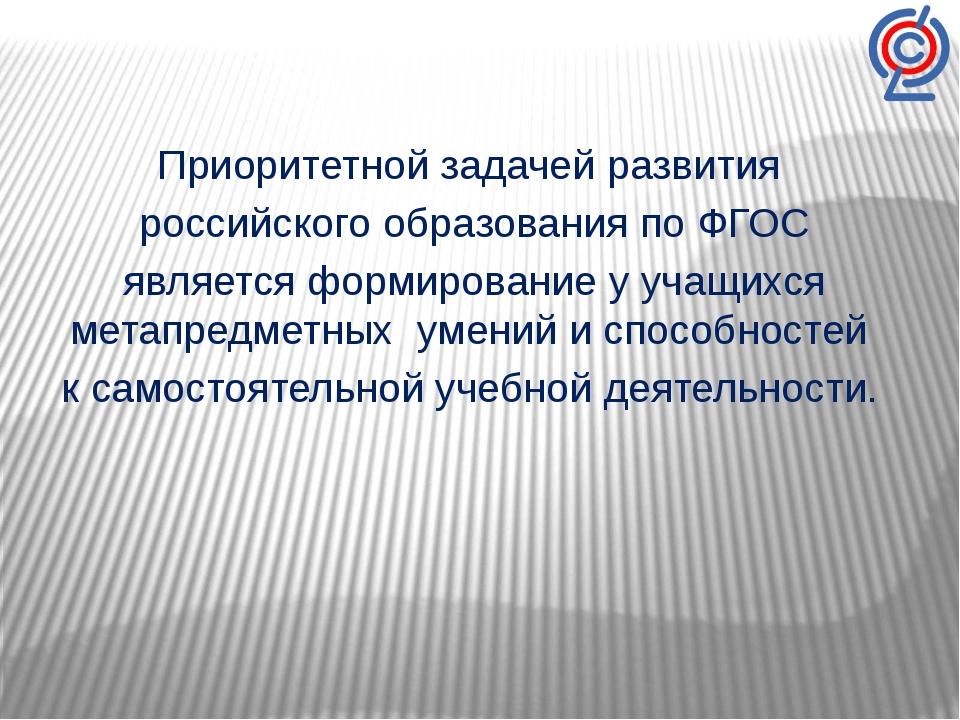 Приоритетной задачей развития российского образования по ФГОС является формир...