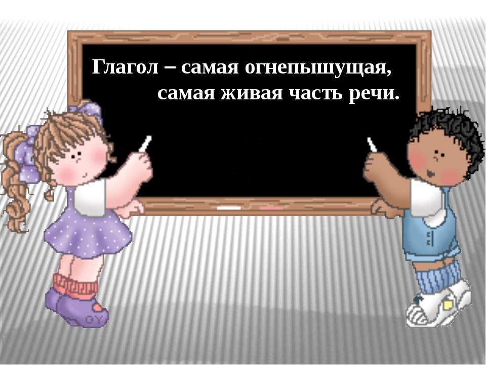 Глагол – самая огнепышущая, самая живая часть речи.