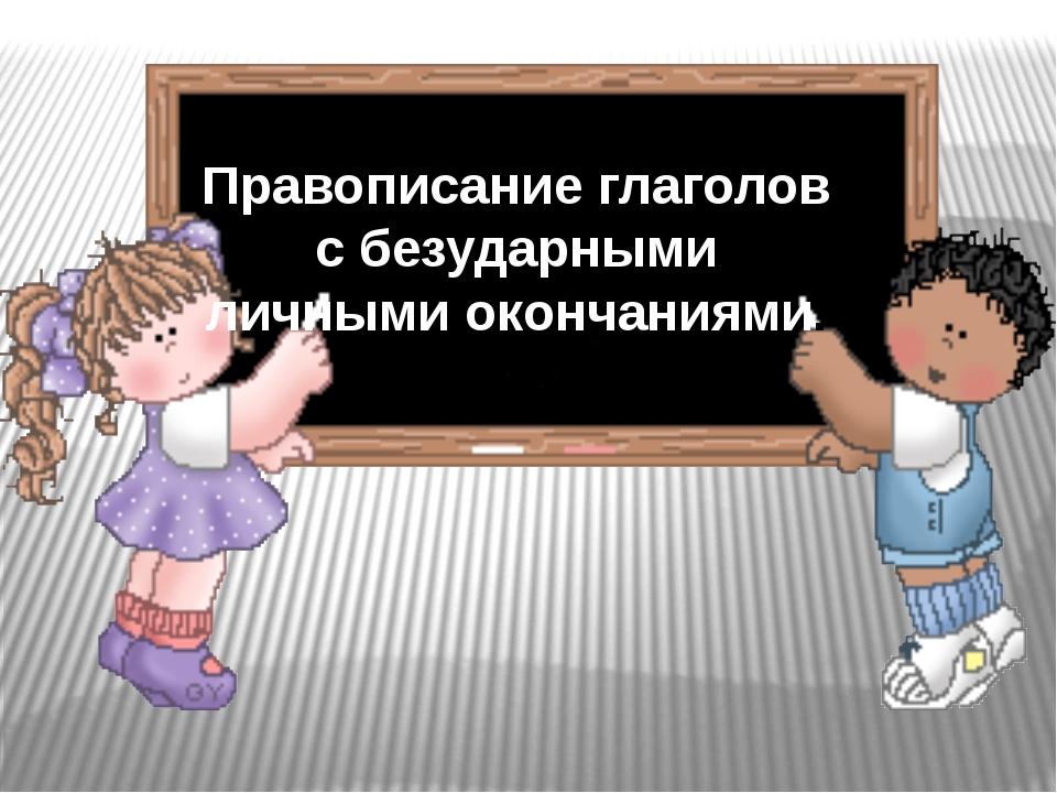 Правописание глаголов с безударными личными окончаниями.