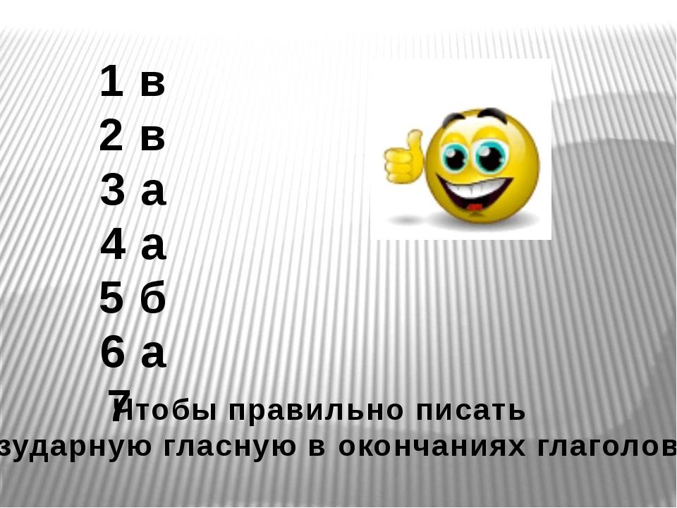 1 в 2 в 3 а 4 а 5 б 6 а 7 Чтобы правильно писать безударную гласную в окончан...