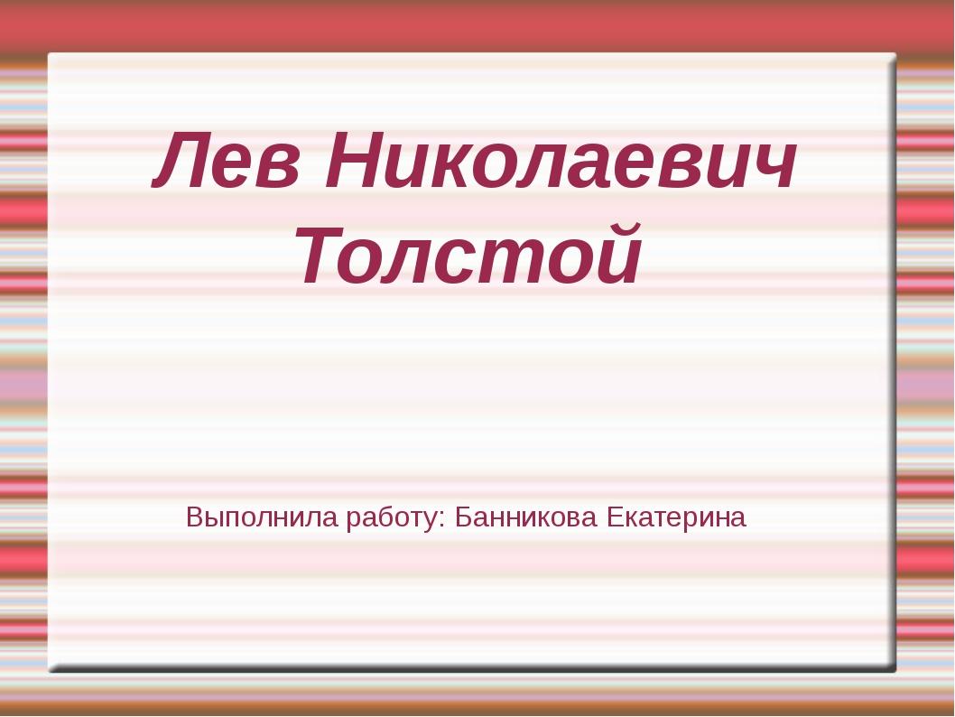 Лев Николаевич Толстой Выполнила работу: Банникова Екатерина