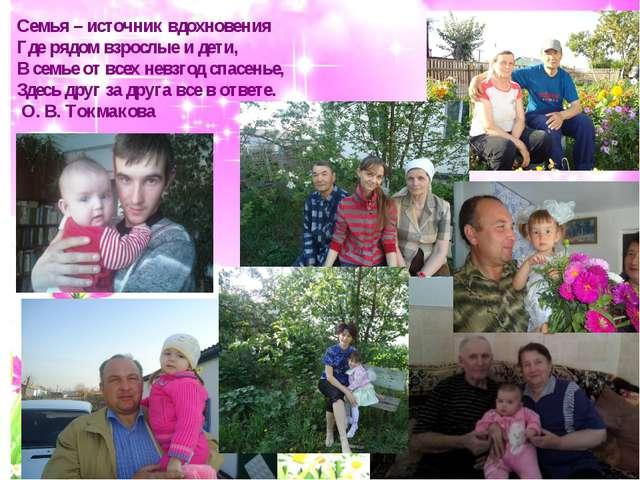 Семья – источник вдохновения Где рядом взрослые и дети, В семье от в...