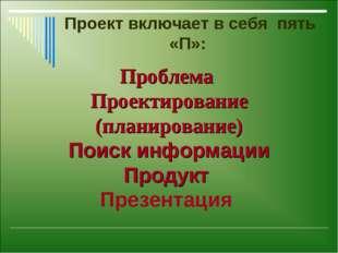 Проект включает в себя пять «П»: Проблема Проектирование (планирование) Поис
