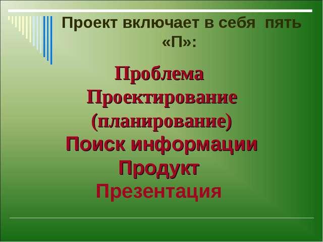 Проект включает в себя пять «П»: Проблема Проектирование (планирование) Поис...