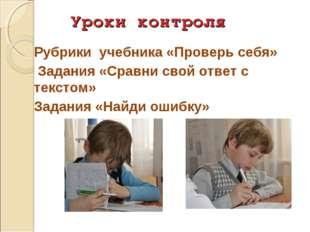 Уроки контроля Рубрики учебника «Проверь себя» Задания «Сравни свой ответ с т