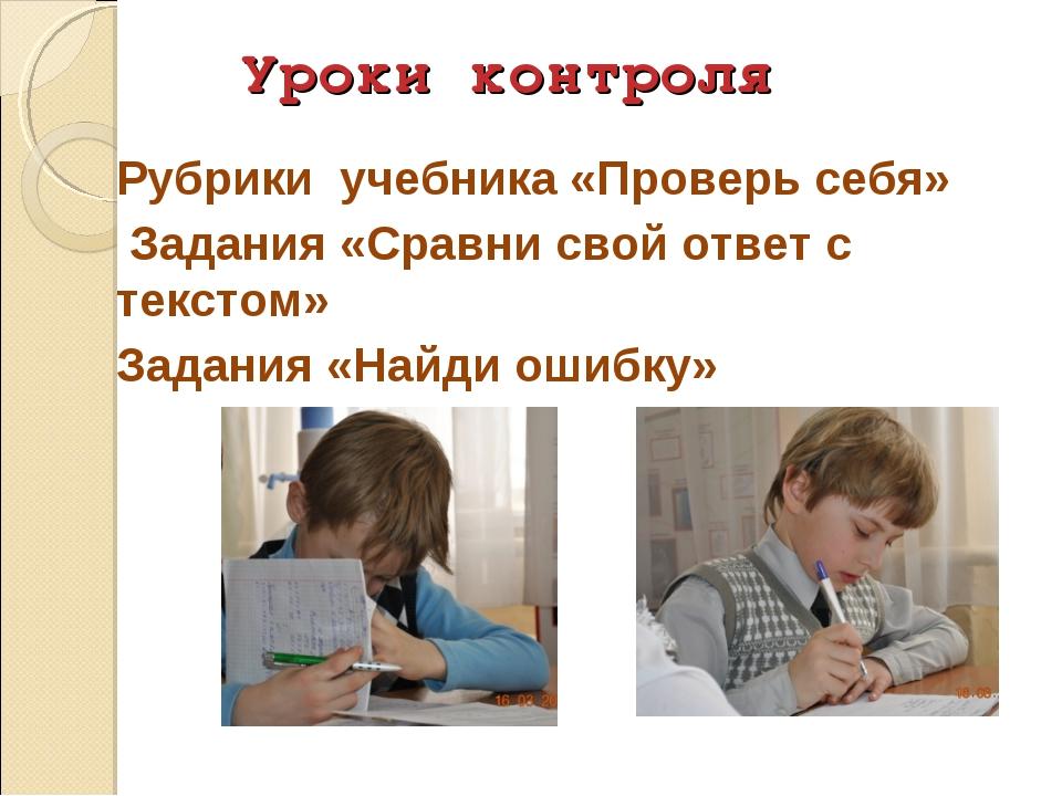 Уроки контроля Рубрики учебника «Проверь себя» Задания «Сравни свой ответ с т...