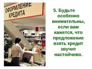 5. Будьте особенно внимательны, если вам кажется, что предложение взять креди
