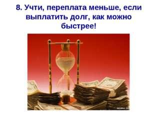 8. Учти, переплата меньше, если выплатить долг, как можно быстрее!
