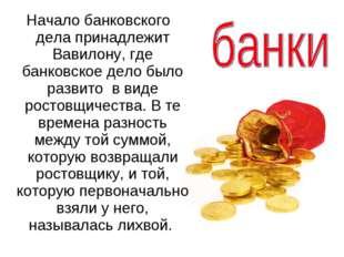 Начало банковского дела принадлежит Вавилону, где банковское дело было разви