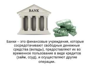 Банки – это финансовые учреждения, которые сосредотачивают свободные денежные