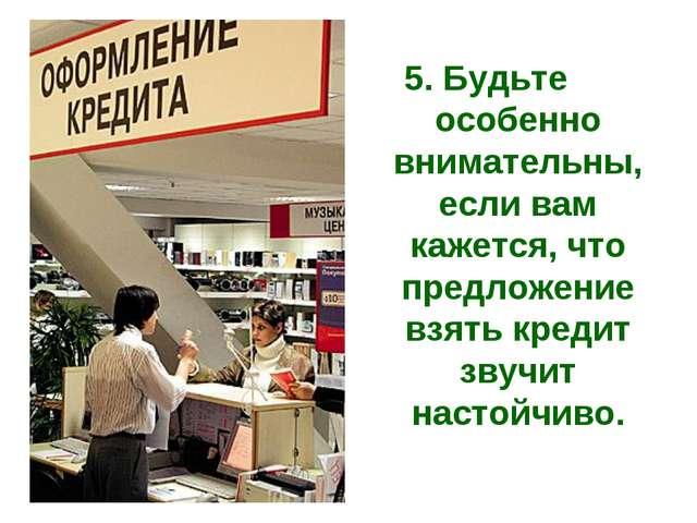 5. Будьте особенно внимательны, если вам кажется, что предложение взять креди...