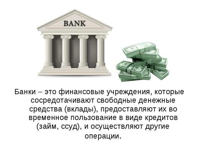 Банки – это финансовые учреждения, которые сосредотачивают свободные денежные...