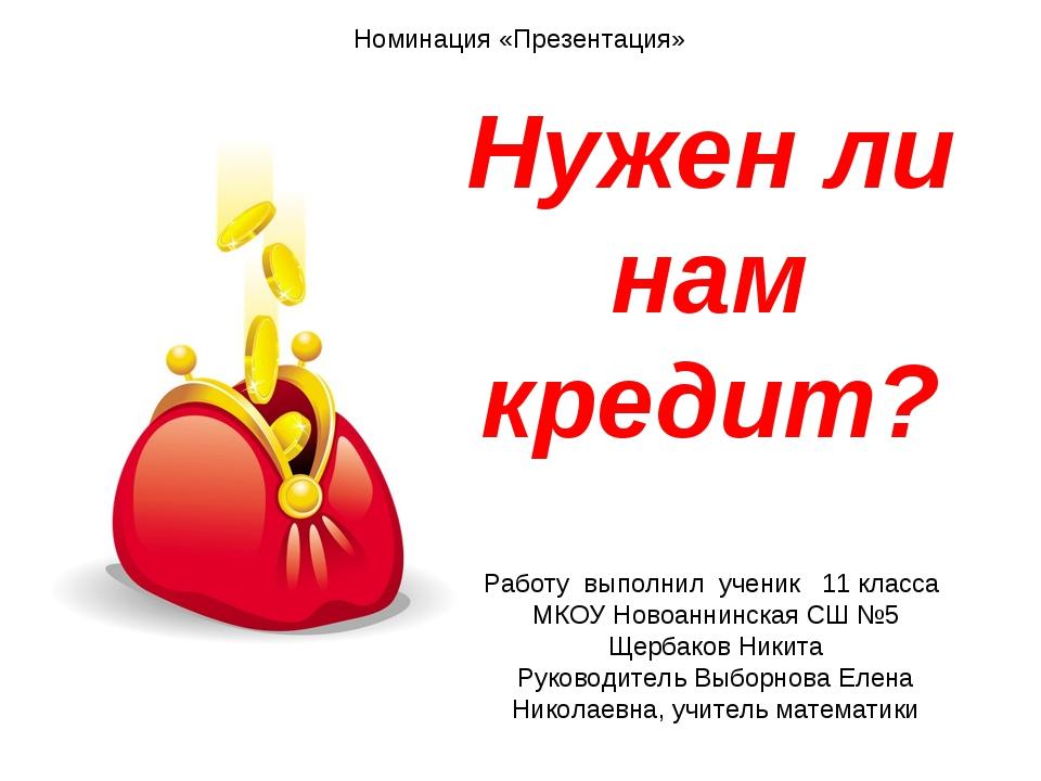 Нужен ли нам кредит? Работу выполнил ученик 11 класса МКОУ Новоаннинская СШ №...
