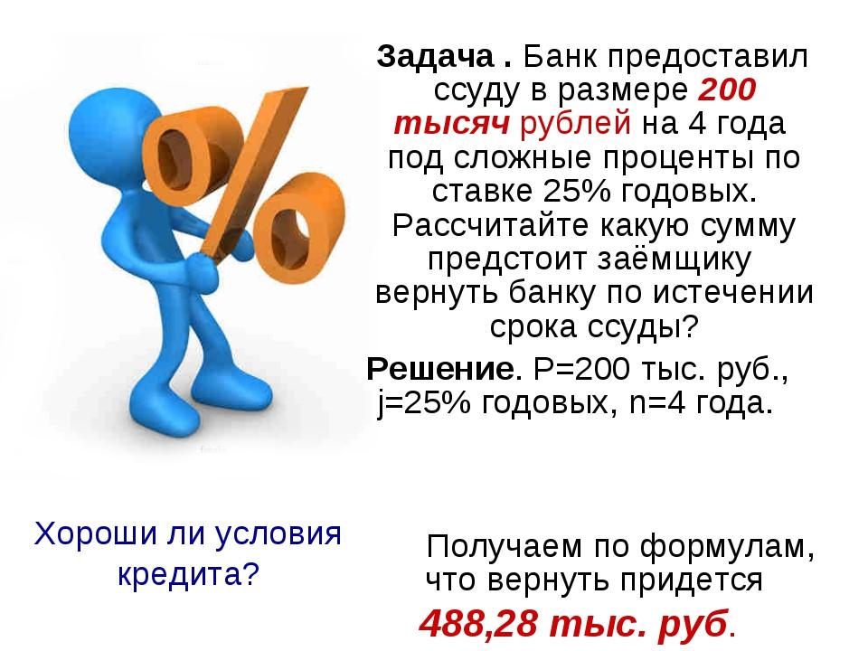 Задача . Банк предоставил ссуду в размере 200 тысяч рублей на 4 года под сло...