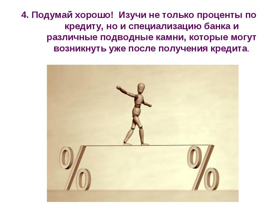 4. Подумай хорошо! Изучи не только проценты по кредиту, но и специализацию ба...