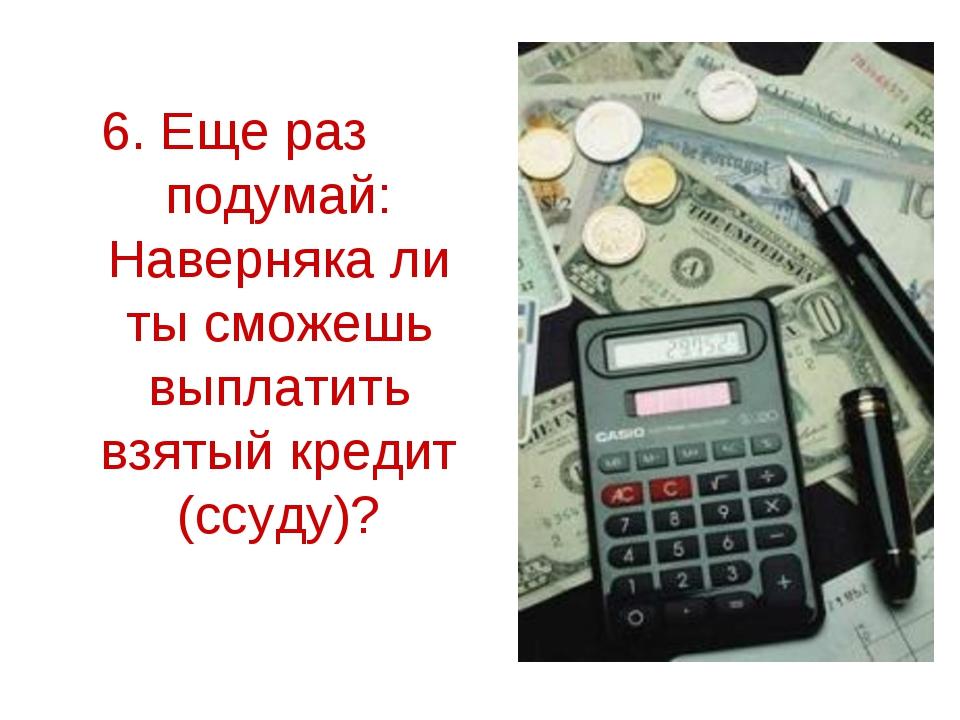 6. Еще раз подумай: Наверняка ли ты сможешь выплатить взятый кредит (ссуду)?