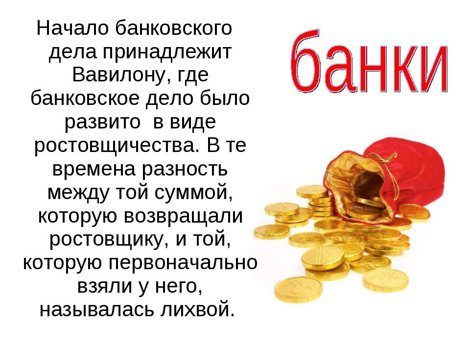 Начало банковского дела принадлежит Вавилону, где банковское дело было разви...