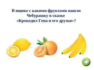 В ящике с какими фруктами нашли Чебурашку в сказке «Крокодил Гена и его друзь
