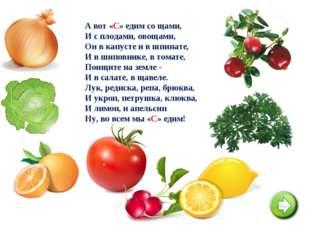 А вот «С» едим со щами, И с плодами, овощами, Он в капусте и в шпинате, И в ш