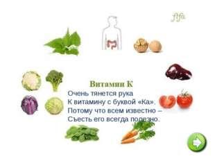 Очень тянется рука К витамину с буквой «Ка». Потому что всем известно – Съес