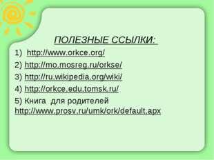ПОЛЕЗНЫЕ ССЫЛКИ: 1) http://www.orkce.org/ 2) http://mo.mosreg.ru/orkse/ 3) ht